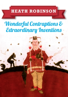 Heath Robinson: Wonderful Contraptions and Extraordinary Inventions, Paperback Book