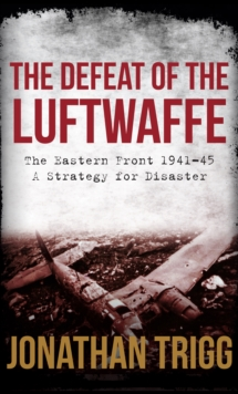 The Defeat of the Luftwaffe : The Eastern Front 1941-45, a Strategy for Disaster, Hardback Book