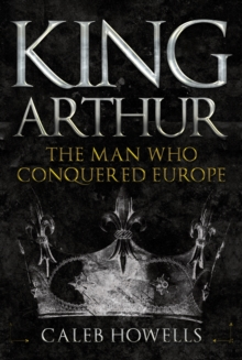 King Arthur : The Man Who Conquered Europe, Hardback Book