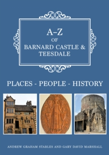 A-Z of Barnard Castle & Teesdale : Places-People-History