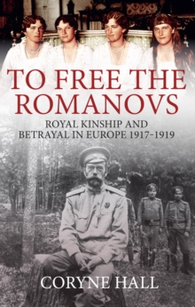 To Free the Romanovs : Royal Kinship and Betrayal in Europe 1917-1919, Paperback / softback Book