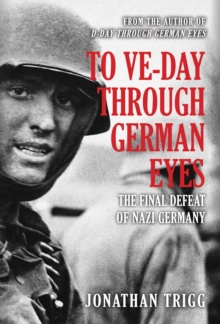 To VE-Day Through German Eyes : The Final Defeat of Nazi Germany, Hardback Book