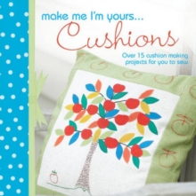 Make Me I'm Yours... Cushions : Over 15 Cushion Making Projects for You to Sew, Hardback Book