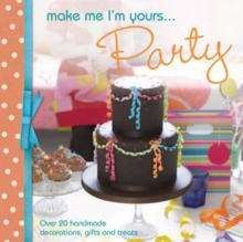 Make Me I'm Yours... Party : Over 20 Handmade Decorations, Gifts and Treats, Hardback Book