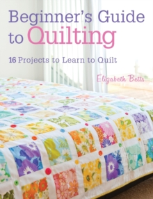 Beginner's Guide to Quilting : 16 projects to learn to quilt, Paperback Book