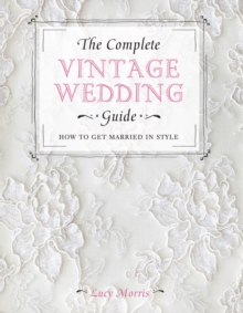The Complete Vintage Wedding Guide : How to Get Married In Style, Hardback Book
