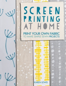 Screen Printing at Home : Print Your Own Fabric to Make Simple Sewn Projects, Paperback Book