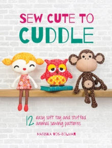 Sew Cute to Cuddle : 12 Easy Soft Toy and Stuffed Animal Sewing Patterns, Paperback Book