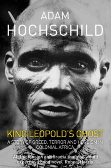 King Leopold's Ghost : A Story of Greed, Terror and Heroism in Colonial Africa, Paperback Book