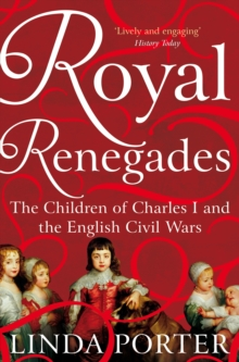 Royal Renegades : The Children of Charles I and the English Civil Wars