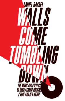Walls Come Tumbling Down : The Music and Politics of Rock Against Racism, 2 Tone and Red Wedge, Hardback Book