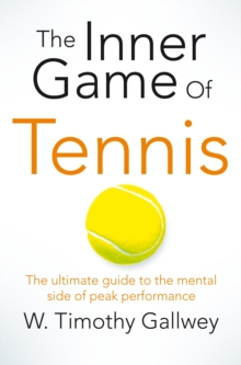 The Inner Game of Tennis : The Ultimate Guide to the Mental Side of Peak Performance, Paperback Book