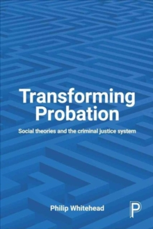 Transforming probation : Social theories and the criminal justice system, Paperback / softback Book