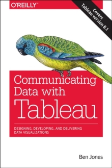 Communicating Data with Tableau : Designing, Developing, and Delivering Data Visualizations, Paperback Book