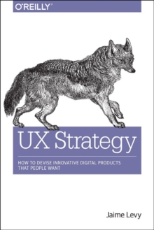 UX Strategy : How to Devise Innovative Digital Products That People Want, Paperback Book