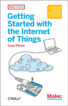 Getting Started with the Internet of Things : Connecting Sensors and Microcontrollers to the Cloud, Paperback / softback Book