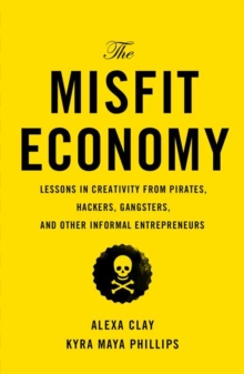 The Misfit Economy : Lessons in Creativity from Pirates, Hackers, Gangsters and Other Informal Entrepreneurs, Hardback Book