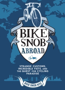 A Bike Snob Abroad : Strange Customs, Incredible Fiets, and the Quest for Cycling Paradise, Hardback Book