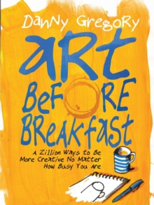 Art Before Breakfast : A Zillion Ways to Be More Creative, No Matter How Busy You Are, Paperback / softback Book
