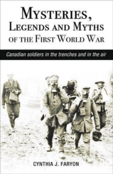 Mysteries, Legends and Myths of the First World War : Canadian Soldiers in the Trenches and in the Air, Paperback / softback Book