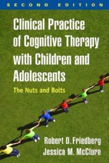 Clinical Practice of Cognitive Therapy with Children and Adolescents, Second Edition : The Nuts and Bolts, Paperback / softback Book
