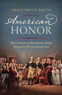 American Honor : The Creation of the Nation's Ideals during the Revolutionary Era, Hardback Book