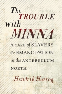 The Trouble with Minna : A Case of Slavery and Emancipation in the Antebellum North, Hardback Book