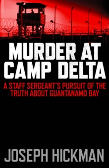 Murder at Camp Delta : A Staff Sergeant's Pursuit of the Truth About Guantanamo Bay, Hardback Book
