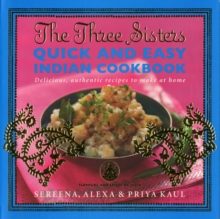 The Three Sisters Quick & Easy Indian Cookbook : Delicious, Authentic and Easy Recipes to Make at Home, Paperback Book