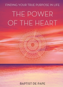 Power of the Heart : Finding Your True Purpose, Hardback Book