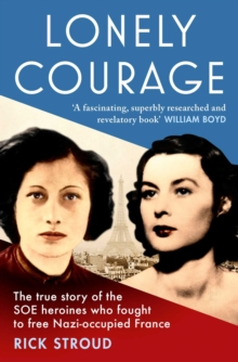 Lonely Courage : The true story of the SOE heroines who fought to free Nazi-occupied France, Paperback / softback Book