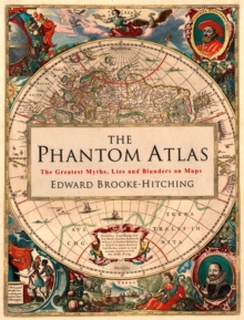 The Phantom Atlas : The Greatest Myths, Lies and Blunders on Maps, Hardback Book