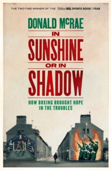 In Sunshine or in Shadow : How Boxing Brought Hope in the Troubles, Hardback Book
