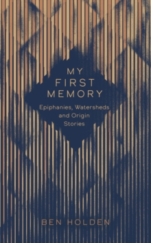 My First Memory : Epiphanies, Watersheds and Origin Stories, Hardback Book