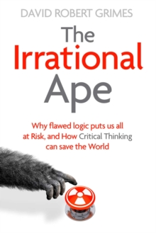 The Irrational Ape : Why Flawed Logic Puts us all at Risk and How Critical Thinking Can Save the World, Hardback Book