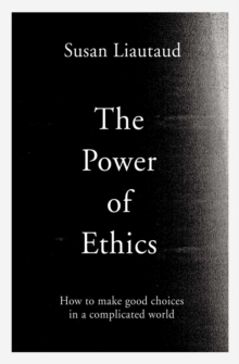 The Power of Ethics : How to Make Good Choices in a Complicated World, Hardback Book