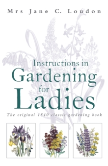 Instructions in Gardening for Ladies : The original 1834 classic gardening book, Hardback Book