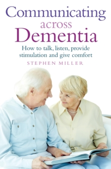 Communicating Across Dementia : How to talk, listen, provide stimulation and give comfort