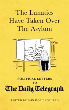 The Lunatics Have Taken Over the Asylum : Political Letters to The Daily Telegraph, Hardback Book