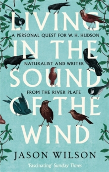 Living in the Sound of the Wind : A Personal Quest for W.H. Hudson, Naturalist and Writer from the River Plate, Paperback Book