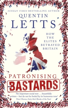 Patronising Bastards : How the Elites Betrayed Britain