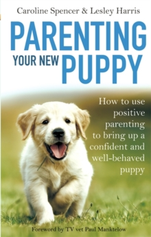 Parenting Your New Puppy : How to Use Positive Parenting to Bring Up a Confident and Well-Behaved Puppy, Paperback Book