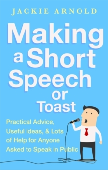 Making a Short Speech or Toast : Practical advice, useful ideas and lots of help for anyone asked to speak in public, Paperback / softback Book