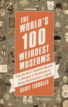 The World's 100 Weirdest Museums : From the Moist Towelette Museum in Michigan to the Museum of Broken Relationships in Zagreb, Paperback / softback Book