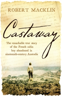 Castaway : The remarkable true story of the French cabin boy abandoned in nineteenth-century Australia, Paperback / softback Book