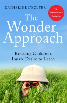The Wonder Approach : Rescuing Children's Innate Desire to Learn, Paperback / softback Book