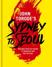 John Torode's Sydney to Seoul : Recipes from my travels in Australia and the Far East, Hardback Book