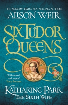 Six Tudor Queens: Katharine Parr, The Sixth Wife : Six Tudor Queens 6