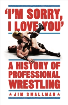 I'm Sorry, I Love You: A History of Professional Wrestling, Paperback / softback Book