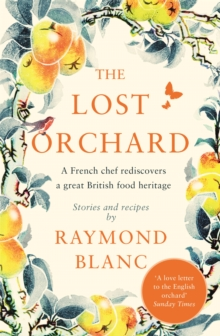 The Lost Orchard : A French chef rediscovers a great British food heritage. Foreword by HRH The Prince of Wales, Paperback / softback Book